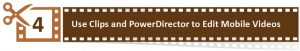 4. Use Clips and PowerDirector to Edit Mobile Videos